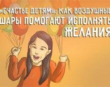 «Счастье детям»: как воздушные шары помогают исполнять желания