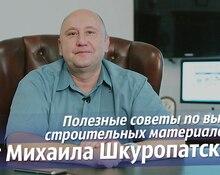 Полезные советы по выбору строительных материалов от Михаила Шкуропатского